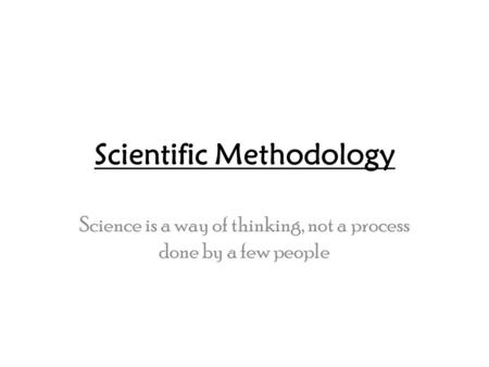 Scientific Methodology Science is a way of thinking, not a process done by a few people.