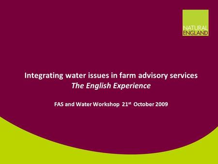1 Integrating water issues in farm advisory services The English Experience FAS and Water Workshop 21 st October 2009.