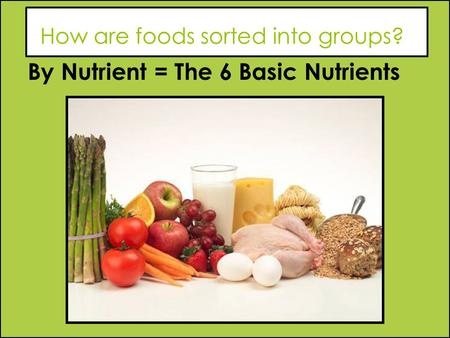 How are foods sorted into groups? By Nutrient = The 6 Basic Nutrients.
