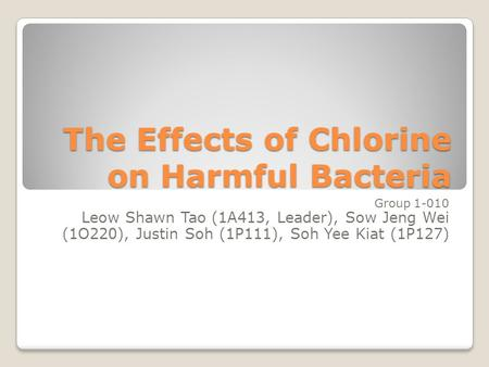 The Effects of Chlorine on Harmful Bacteria Group 1-010 Leow Shawn Tao (1A413, Leader), Sow Jeng Wei (1O220), Justin Soh (1P111), Soh Yee Kiat (1P127)