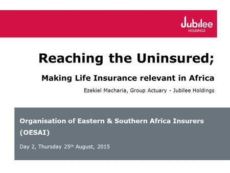 Organisation of Eastern & Southern Africa Insurers (OESAI) Day 2, Thursday 25 th August, 2015 Reaching the Uninsured; Making Life Insurance relevant in.