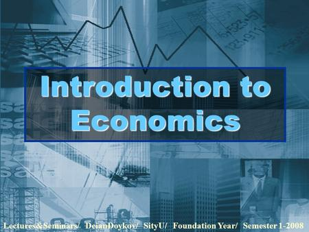 Introduction to Economics Lectures&Seminars/ DeianDoykov/ SityU/ Foundation Year/ Semester 1-2008.