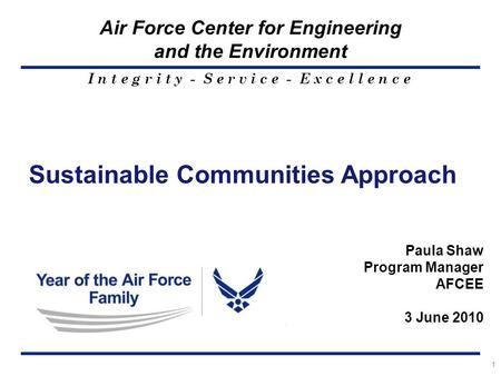 I n t e g r i t y - S e r v i c e - E x c e l l e n c e Air Force Center for Engineering and the Environment 1 Sustainable Communities Approach Paula Shaw.