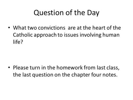 Question of the Day What two convictions are at the heart of the Catholic approach to issues involving human life? Please turn in the homework from last.
