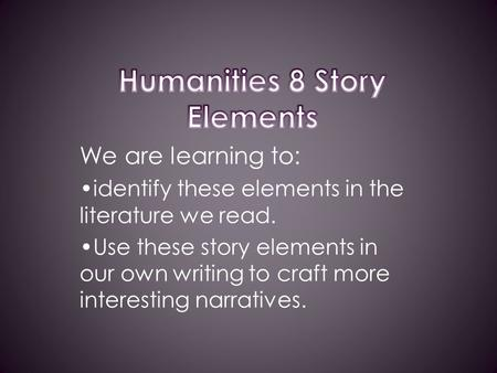 We are learning to: identify these elements in the literature we read. Use these story elements in our own writing to craft more interesting narratives.
