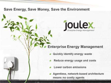 ©2013 – JouleX Enterprise Energy Management Quickly identify energy waste Reduce energy usage and costs Lower carbon emissions Agentless, network-based.