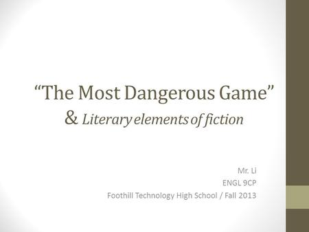 """The Most Dangerous Game"" & Literary elements of fiction Mr. Li ENGL 9CP Foothill Technology High School / Fall 2013."