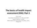 The basics of health impact assessment (HIA): Part 1 Erica Ison Specialist Practitioner in HIA and HiAP Expert Adviser in HIA, WHO Network of European.