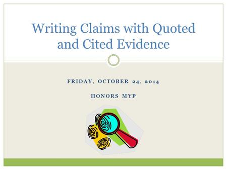 FRIDAY, OCTOBER 24, 2014 HONORS MYP Writing Claims with Quoted and Cited Evidence.