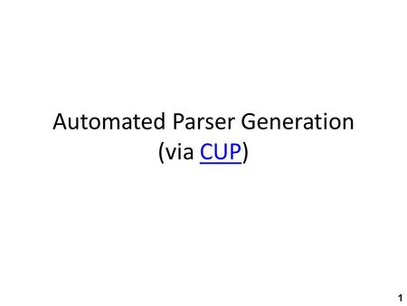 Automated Parser Generation (via CUP)CUP 1. High-level structure JFlexjavac Lexer spec Lexical analyzer text tokens.java CUPjavac Parser spec.javaParser.