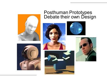 Posthuman Prototypes Debate their own Design. I provide better performance. I come with a warranty.