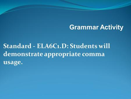 Grammar Activity Standard - ELA6C1.D: Students will demonstrate appropriate comma usage.
