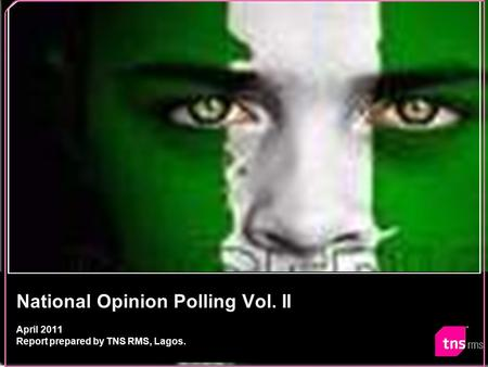 National Opinion Polling Vol. II April 2011 Report prepared by TNS RMS, Lagos.