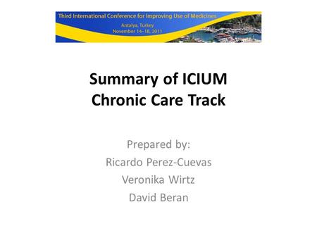 Summary of ICIUM Chronic Care Track Prepared by: Ricardo Perez-Cuevas Veronika Wirtz David Beran.