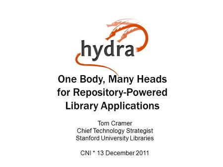 One Body, Many Heads for Repository-Powered Library Applications Tom Cramer Chief Technology Strategist Stanford University Libraries CNI * 13 December.