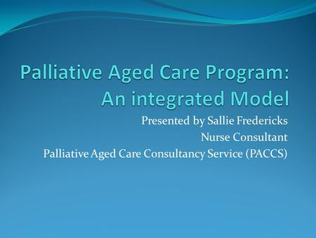 Presented by Sallie Fredericks Nurse Consultant Palliative Aged Care Consultancy Service (PACCS)