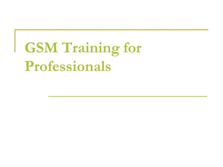 GSM Training for Professionals. TOPICS Module-1Introduction of Communication and Wireless Concepts  History of Communication  Telecommunication Basics.