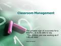 "Classroom Management The greatest sign of a success for a teacher…is to be able to say, The children are now working as if I did not exist."" Maria Montessori."