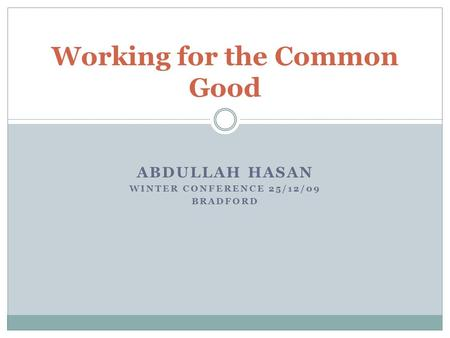 ABDULLAH HASAN WINTER CONFERENCE 25/12/09 BRADFORD Working for the Common Good.