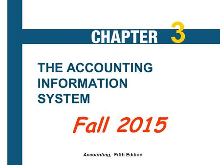 3-1 THE ACCOUNTING INFORMATION SYSTEM Accounting, Fifth Edition 3 Fall 2015.
