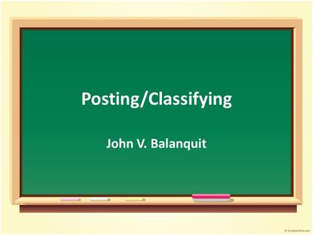 Posting/Classifying John V. Balanquit. Objectives Student will be able to : Discuss the concept of posting Summarize the posting process Relate the posting.