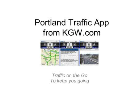 Portland Traffic App from KGW.com Traffic on the Go To keep you going.
