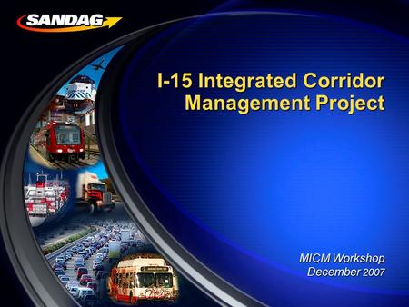 I-15 Integrated Corridor Management Project I-15 Integrated Corridor Management Project MICM Workshop December 2007.