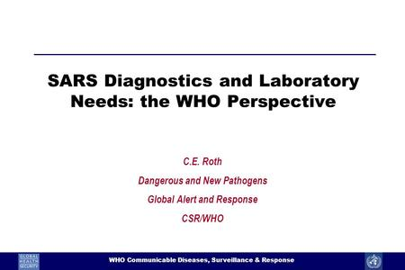 1 WHO Communicable Diseases, Surveillance & Response SARS Diagnostics and Laboratory Needs: the WHO Perspective C.E. Roth Dangerous and New Pathogens Global.