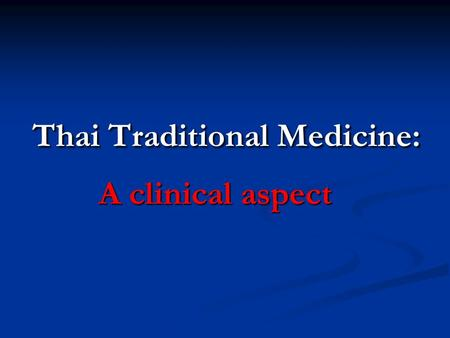 Thai Traditional Medicine: A clinical aspect. TTM Practitioners must… 1. know the causes of illness 2. know the name of the illness 3. know the treatment.