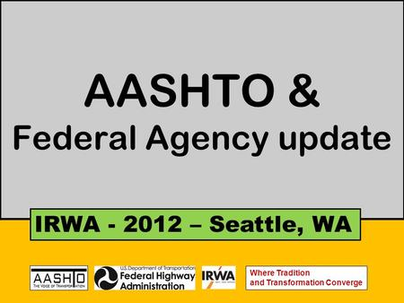 AASHTO & Federal Agency update IRWA - 2012 – Seattle, WA Where Tradition and Transformation Converge.