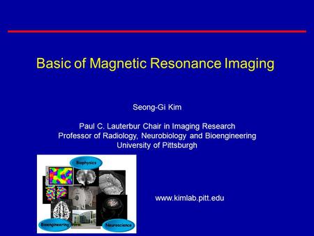Basic of Magnetic Resonance Imaging Seong-Gi Kim Paul C. Lauterbur Chair in Imaging Research Professor of Radiology, Neurobiology and Bioengineering University.