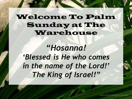 "Welcome To Palm Sunday at The Warehouse ""Hosanna! 'Blessed is He who comes in the name of the Lord!' The King of Israel!"""