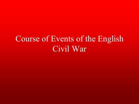 Course of Events of the English Civil War. Causes conflict between Parliament and the Stuart kings about royal authority (divine right), religion, money,