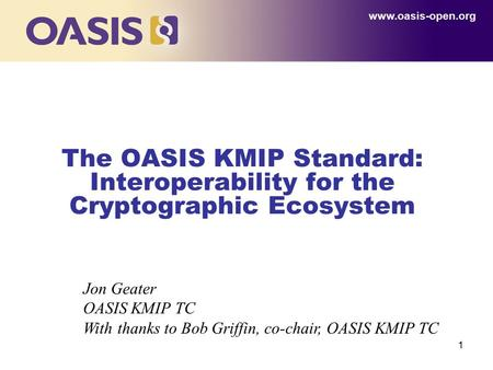 1 The OASIS KMIP Standard: Interoperability for the Cryptographic Ecosystem www.oasis-open.org Jon Geater OASIS KMIP TC With thanks to Bob Griffin, co-chair,