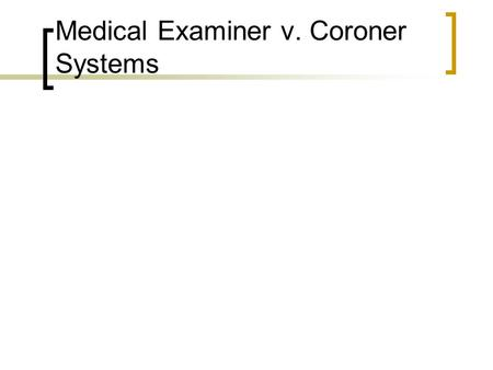 Medical Examiner v. Coroner Systems. Coroner System Brought to the United States from Great Britain where it had enjoyed some 500 years of relative success.