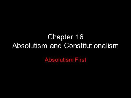 Chapter 16 Absolutism and Constitutionalism Absolutism First.