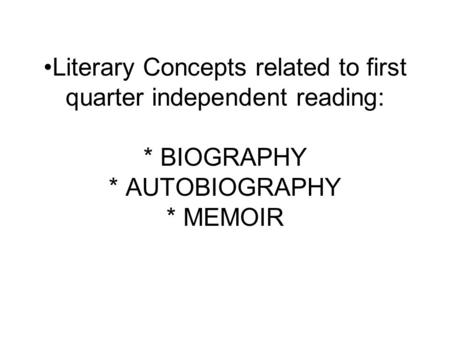 Literary Concepts related to first quarter independent reading: * BIOGRAPHY * AUTOBIOGRAPHY * MEMOIR.