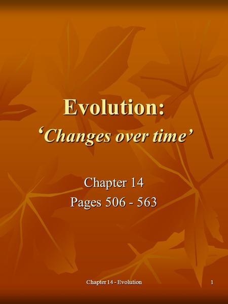 Chapter 14 - Evolution1 Evolution: ' Changes over time' Chapter 14 Pages 506 - 563.
