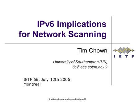 Draft-ietf-v6ops-scanning-implications-00 IPv6 Implications for Network Scanning Tim Chown University of Southampton (UK) IETF 66,
