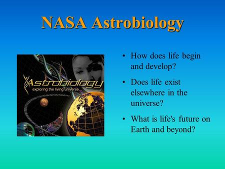 NASA Astrobiology How does life begin and develop? Does life exist elsewhere in the universe? What is life's future on Earth and beyond?