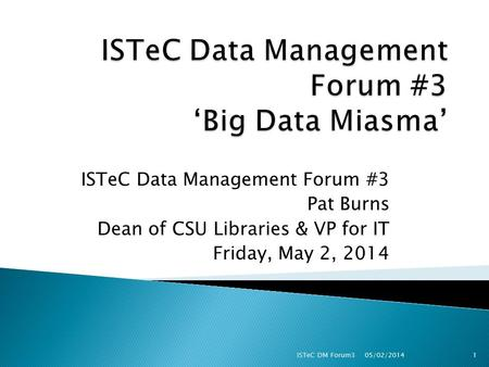 ISTeC Data Management Forum #3 Pat Burns Dean of CSU Libraries & VP for IT Friday, May 2, 2014 05/02/2014 ISTeC DM Forum31.