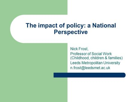 The impact of policy: a National Perspective Nick Frost, Professor of Social Work (Childhood, children & families) Leeds Metropolitan University