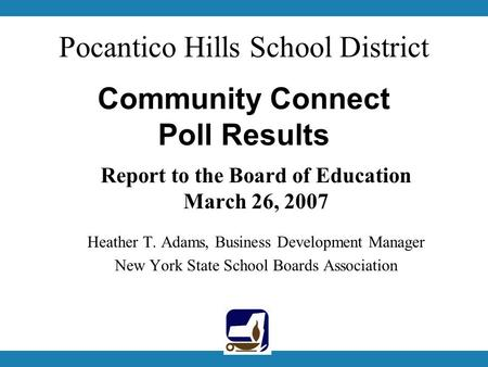 Pocantico Hills School District Community Connect Poll Results Report to the Board of Education March 26, 2007 Heather T. Adams, Business Development Manager.