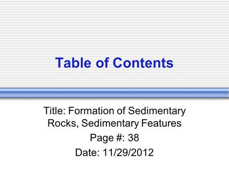 Table of Contents Title: Formation of Sedimentary Rocks, Sedimentary Features Page #: 38 Date: 11/29/2012.
