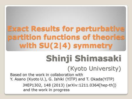 Exact Results for perturbative partition functions of theories with SU(2|4) symmetry Shinji Shimasaki (Kyoto University) JHEP1302, 148 (2013) (arXiv:1211.0364[hep-th])