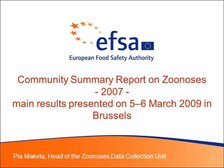 1 Community Summary Report on Zoonoses - 2007 - main results presented on 5–6 March 2009 in Brussels Pia Makela, Head of the Zoonoses Data Collection Unit.