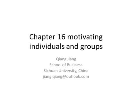 Chapter 16 motivating individuals and groups Qiang Jiang School of Business Sichuan University, China
