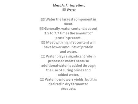 Meat As An Ingredient Water Water the largest component in meat. Generally, water content is about 3.5 to 7.7 times the amount of protein present. Meat.