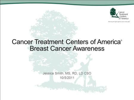 Cancer Treatment Centers of America ® Breast Cancer Awareness Jessica Smith, MS, RD, LD CSO 10/5/2011.