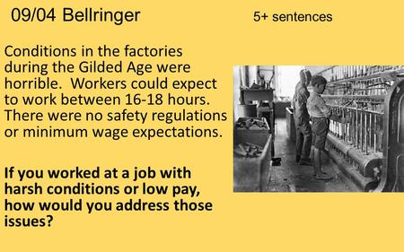 09/04 Bellringer 5+ sentences Conditions in the factories during the Gilded Age were horrible. Workers could expect to work between 16-18 hours. There.